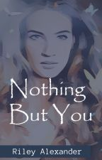 Nothing But You by rileyalexander876