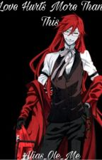 Love Hurts More Than This ( Grell X Reader ) by Alias_Ole_Me
