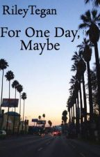 For One Day, Maybe by RileyTegan
