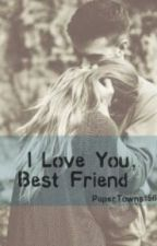 I Love You, Best Friend. by PaperTowns156
