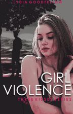 GIRL VIOLENCE  (Three Kisses Series) by Lydia161290
