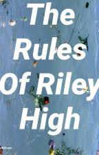 The Rules of Riley High by iD0ntRLYcare