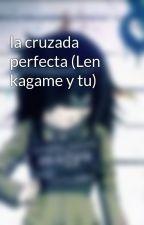 la cruzada perfecta (Len kagame y tu) by histori567