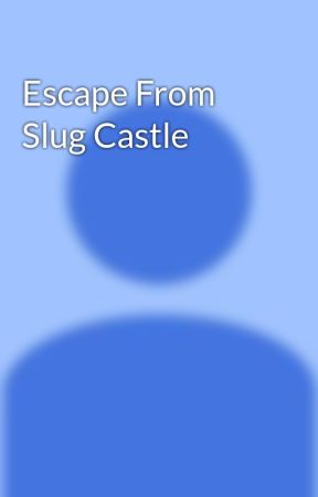 Escape From Slug Castle Humans And Makeup Wattpad