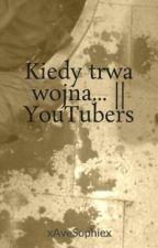 Kiedy trwa wojna... || YouTubers by xAveSophiex