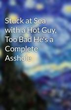 Stuck at Sea with a Hot Guy, Too Bad He's a Complete Asshole by peacherzandcream