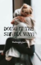 Shivika- Doing it the Shivika way by thehappygurlxx