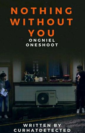 Nothing Without You - OngNiel One Shot Collection by curhatdetected