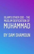 Islam's Other god - The Muslim Deification of Muhammad by TruthMatters777
