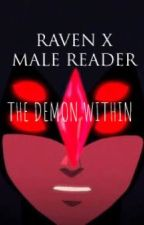 THE DEMON WITHIN: RAVEN X MALE READER by re_etarded