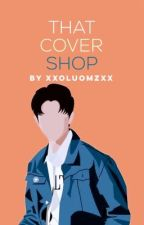 That Cover Shop [on hold] by xxoluomzxx