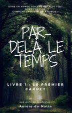 Par de-là le Temps - Le Premier Carnet by Aurore-du-matin