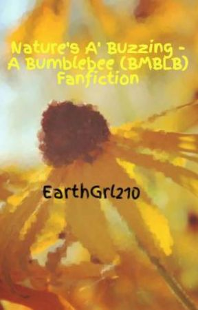 Nature's A' Buzzing - A Bumblebee (BMBLB) Fanfiction by EarthGrl210