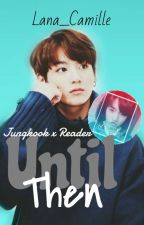 Until Then | Jungkook X Reader | ✔ by LanaB13