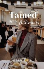 Tamed by the Billionaire by Gelailah