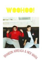 WooHoo! (A Brandon Arreaga and Nick Mara fanfic) PM *ON HOLD* by itsbesus