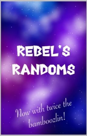 Rebel's Randoms  by Rocknrebel44