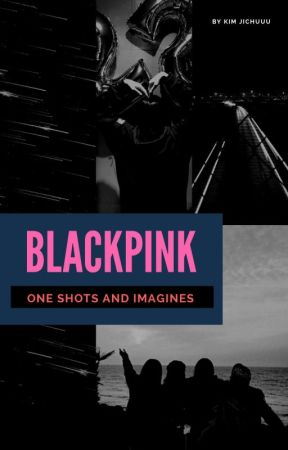 BLACKPINK x reader one shots and imagines  by KimJichuuuu