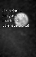 de mejores amigos a algo mas (max valenzuela y tu) by flavia2809