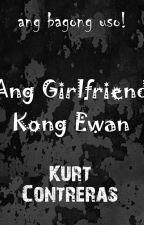 Ang Girlfriend Kong Ewan by kurt_contreras