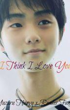 I Think I Love You [On Hold] ( Yuzuru Hanyu x Reader fanfic ) by cillathenerdyunicorn