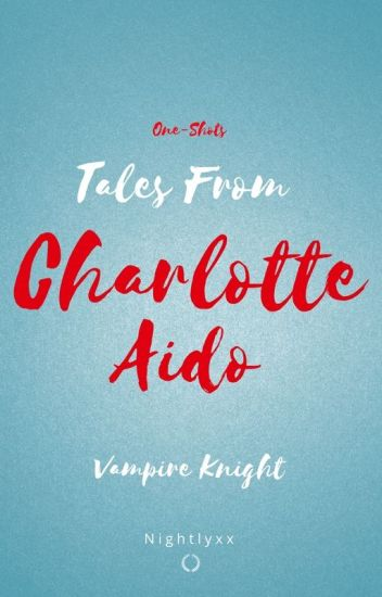 Tales From Charlotte Aido [One-Shots] (Vampire Knight)