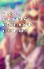 Project Diamond-A create only for destruction. by Roseaward