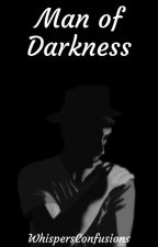 Man of Darkness [COMPLETED] by WhispersConfusions