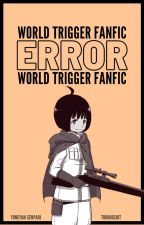 [ E R R O R ][World Trigger FF] by todoroshit