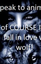I can speak to animals so of COURSE I would fall in love with a wolf! by x1xsquibblesx1x