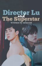[COMPLETED] Director Lu and the superstar [ hunhan/selu ff ] by selucent