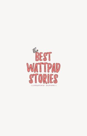 The Best Wattpad Stories by idiopathicx