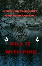 Kill it with Fire - Kritikunfähigkeit und Random Shit by thePlainestJane
