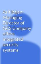 Arif Rajan- Managing Director of GCS Company offers integrated security systems by arifrajan