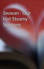 Swasan - Our Hot Steamy Sessions by swasan_lover