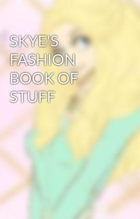 SKYE'S FASHION BOOK OF STUFF  by lazari14
