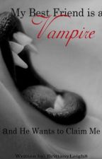 My Best Friend Is A Vampire And He Wants To Claim Me by BrittanyLeigh8