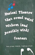 Musical Theatre Quotes That Sound Weird Without (and possibly with) Context  by Purple_Ghost_1782