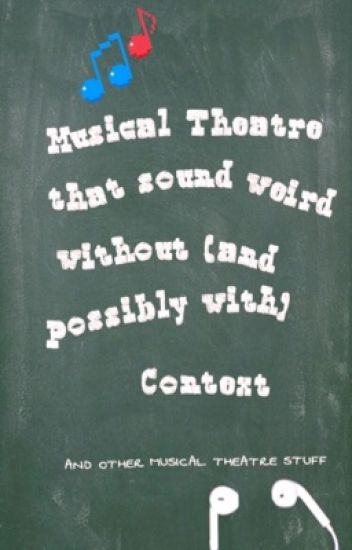 Musical Theatre Quotes That Sound Weird Without And Possibly With