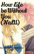 How Life be Without You (NaLu) by deathtolifeforever