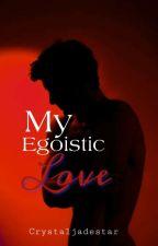 My Egoistic Love by CrystalJadeStar
