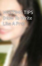 WRITING TIPS (How To Write Like A Pro) by iamsharonrose