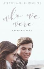 Who We Were | ✓ by happierplaces