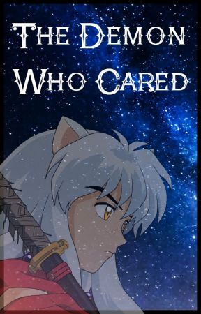 The Demon Who Cared {Inuyasha x OC} by KyrstenT