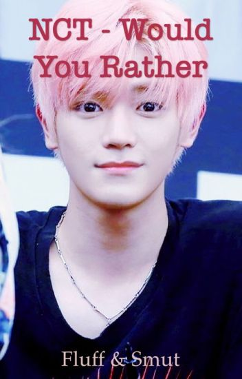 NCT - Would You Rather (Fluff & Smut) - Vivi 🦄 - Wattpad