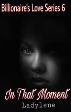 Billionaire's Love Series 6: In That Moment by ladylene27