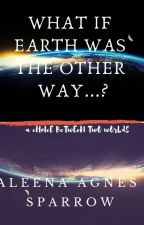 What If Earth Was The Other Way...?  (Editing In Progress) by aleenaagnessparrow