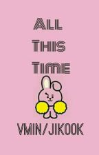 All This Time || VMIN/JIKOOK*Short Story* by JiminieEhPabo
