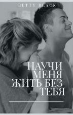Научи меня жить без тебя by BettyBlack11