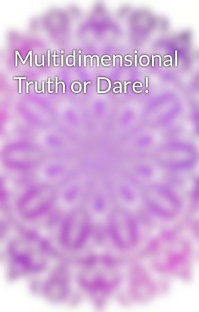 Multidimensional Truth or Dare! by GalacticJewel